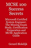 MCSE 100 Success Secrets - Microsoft Certified System Engineer; the Missing Exam Study, Certification Preparation and MCSE Application Guide, Gerard Blokdijk, 0980485290