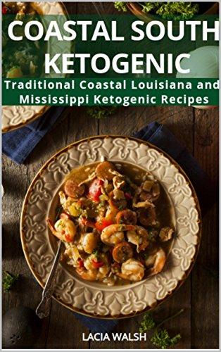 Coastal South Ketogenic: Traditional Coastal Louisiana and Mississippi Ketogenic Recipes (Ketogenic, Paleo, Low Carb, Cajun, Creole, Southern Cookbook Book 1) by Lacia Walsh