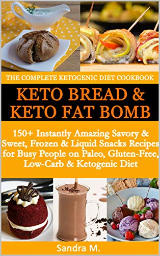 THE COMPLETE KETOGENIC DIET COOKBOOK- KETO BREAD & KETO FAT BOMBS: 150+ Instantly Amazing Savory &Sweet, Frozen & Liquid Snacks Recipes for Busy People on Paleo, Gluten-Free,Low-Carb & Ketogenic Diet by SANDRA M.