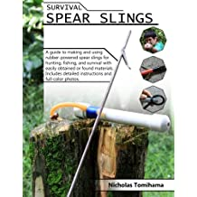 Survival Spear Slings: A guide to making and using rubber-powered slings for hunting, fishing and survival with easily obtained or found materials.