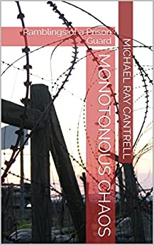 Monotonous Chaos: Ramblings of a Prison Guard by [Cantrell, Michael Ray]