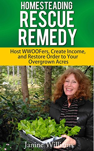 Homesteading Rescue Remedy for the Overwhelmed Homesteader: Host WWOOFers, Create Income and Restore Order to your Overgrown Acres. by [Williams, Janine]