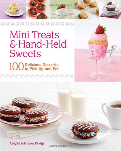 Mini Treats & Hand-Held Sweets: 100 Delicious Desserts to Pick Up and Eat by Abigail Johnson Dodge