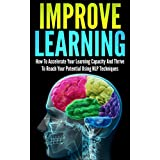 Improve Learning: How To Accelerate Your Learning Capacity And Thrive To Reach Your Potential Using NLP Techniques (improve learning, nlp techniques, neuro ... learning, thrive, reach your potential)