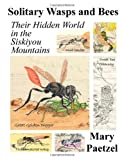 Solitary Wasps and Bees: Their Hidden World in the Siskiyou Mountains, Mary Paetzel, 0557369703