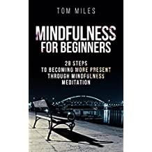 Mindfulness: Mindfulness For Beginners: 28 Steps To Becoming More Present Through Mindfulness Meditation