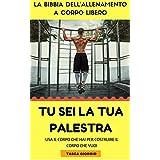 Tu sei la Tua Palestra: La Bibbia dell'Allenamento a Corpo Libero (Italian Edition)