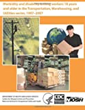 Morbidity and Disability among Workers 18 Years and Older in the Transportation, Warehousing, and Utilities Sector, 1997?2007, David J. Lee and Centers for Disease Control and Preventi, 1494228130