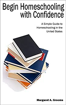 """Begin Homeschooling with Confidence: A Simple Guide to Homeschooling in the United States by [Grooms, Margaret """"Meg""""]"""