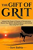 The Gift of Grit: Unleash the Power of Passion & Perseverance, Rewire Your Beliefs, Build Resilience, and Achieve Your Long-term Goals