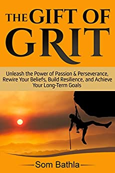 The Gift of Grit: Unleash the Power of Passion & Perseverance, Rewire Your Beliefs, Build Resilience, and Achieve Your Long-term Goals by [Bathla, Som]