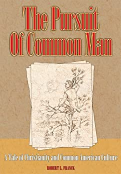 The Pursuit of Common Man: A Tale of Christianity and Common American Culture by [Franck, Robert]