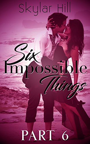 Six Impossible Things: Part Six by [Hill, Skylar]