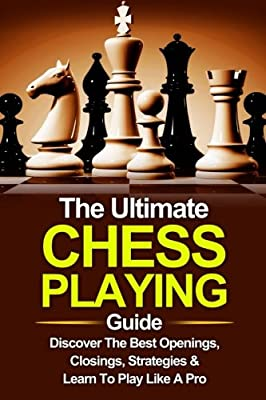 Chess: The Ultimate Chess Playing Guide: The Best Openings, Closings, Strategies & Learn To Play Like A Pro (Chess, Chess For Beginners, Chess Strategies) (Volume 1)