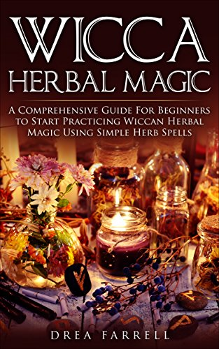 Wicca Herbal Magic: A Comprehensive Guide For Beginners to Start Practicing Wiccan Herbal Magic Using Simple Herb Spells