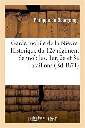 Livres gratuits Garde mobile de la Nièvre. Historique du 12e régiment de mobiles. 1er, 2e et 3e bataillons (Nièvre): . Campagnes : 1870 armée de la Loire, 1871 armée de l'est epub, pdf
