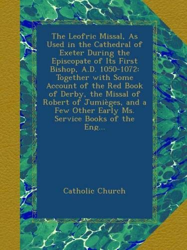 The Leofric Missal, As Used in the Cathedral of Exeter During the Episcopate of Its First Bishop, A.D. 1050-1072: Together with Some Account of the ... Service Books of the Eng... (Latin Edition) pdf