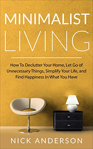 Minimalist Living: How To Declutter Your Home, Let Go of Unnecessary Things,...