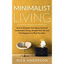 Minimalist Living: How To Declutter Your Home, Let Go of Unnecessary Things, Simplify Your Life, and Find Happiness In What You Have