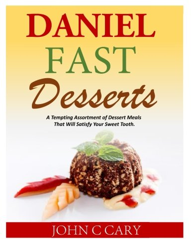 Daniel Fast Desserts: A Tempting Assortment of Dessert Meals That Will Satisfy Your Sweet Tooth. by John C Cary