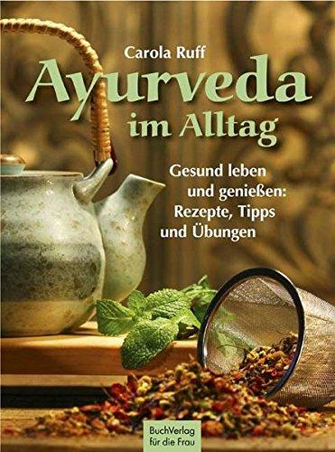 Ayurveda im Alltag: Gesund leben und genießen: Rezepte, Tipps und Übungen