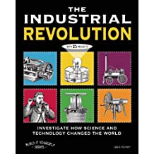 The Industrial Revolution: Investigate How Science and Technology Changed the World with 25 Projects (Build It Yourself series)