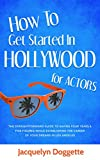 How to Get Started in Hollywood (for Actors): The Straightforward Guide to Saving Four Years & Five Figures While Establishing the Career of Your Dreams in Los Angeles