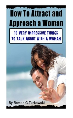How To Attract and Approach a Woman:: 10 Very Impressive Things To Talk About With a Woman