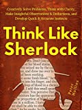 Think Like Sherlock: Creatively Solve Problems, Think with Clarity, Make Insightful Observations & Deductions, and Develop Quick & Accurate Instincts