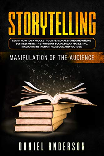 Storytelling: Manipulation of the Audience - How to Learn to Skyrocket Your Personal Brand and Online Business Using the Power of Social Media Marketing, Including Instagram, Facebook and YouTube (Best Way To Learn Public Speaking)
