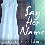 Say Her Name | Francisco Goldman
