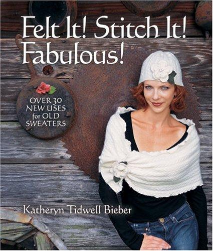 Felt It! Stitch It! Fabulous!: Creative Wearables from Flea Market Finds pdf epub