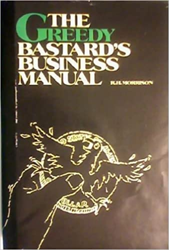 Greedy Bastards Business Manual: Small Business Wealth Building for the 80's, Morrison, Robert H.