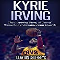 Kyrie Irving: The Inspiring Story of One of Basketball's Most Versatile Point Guards Audiobook by Clayton Geoffreys Narrated by John Eastman