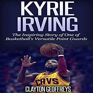 Kyrie Irving: The Inspiring Story of One of Basketball's Most Versatile Point Guards Audiobook