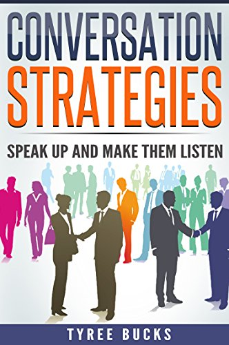 Conversation Strategies: Speak Up and Make them Listen (Business And Money, Business Skills, Communications, Public speaking, Applied Psychology,Marketing and Sales)
