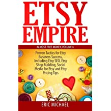 Etsy Empire: Proven Tactics for Your Etsy Business Success, Including Etsy SEO, Etsy Shop Building, Social Media for Etsy and Etsy Pricing Tips