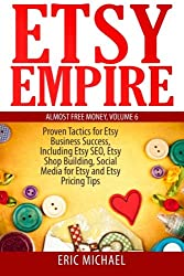 6: Etsy Empire: Proven Tactics for Your Etsy Business Success, Including Etsy SEO, Etsy Shop Building, Social Media for Etsy and Etsy Pricing Tips (Almost Free Money) (Volume 7)