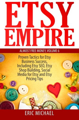 Etsy Empire: Proven Tactics for Your Etsy Business Success, Including Etsy SEO, Etsy Shop Building, Social Media for Etsy and Etsy Pricing Tips (Almost