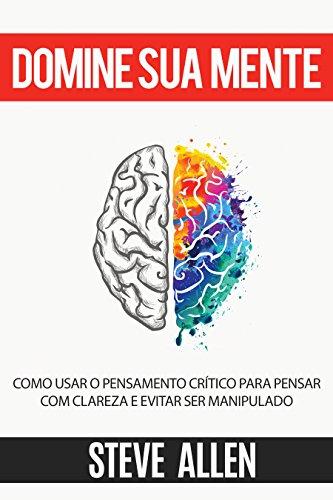 Domine sua mente - Como usar o pensamento crítico, o ceticismo e a lógica para pensar com clareza e evitar ser manipulado: Estratégias comprovadas para melhorar a tomada de decisões e pensar melhor