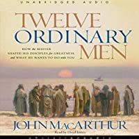 Twelve Ordinary Men: How the Master Shaped His Disciples, and What He Wants to Do with You