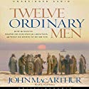 Twelve Ordinary Men: How the Master Shaped His Disciples, and What He Wants to Do with You Audiobook by John MacArthur Narrated by Lloyd James