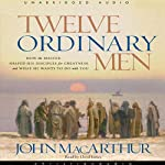 Twelve Ordinary Men: How the Master Shaped His Disciples, and What He Wants to Do with You | John MacArthur