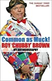 Common As Muck!: The Autobiography of Roy 'Chubby' Brown by Brown, Roy Chubby ( 2007 )