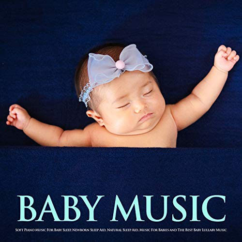 Baby Music: Soft Piano Music For Baby Sleep, Newborn Sleep Aid, Natural Sleep Aid, Music For Babies and The Best Baby Lullaby Music (Best Lullabies For Newborns)
