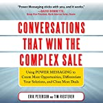 Conversations That Win the Complex Sale: Using Power Messaging to Create More Opportunities, Differentiate Your Solutions, and Close More Deals | Erik Peterson,Tim Riesterer