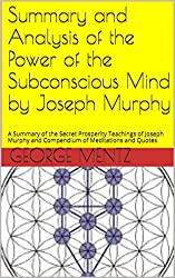 Summary and Analysis of the Power of the Subconscious Mind by Joseph Murphy: A Summary of the Secret Prosperity Teachings of Joseph Murphy and Compendium of Meditations and Quotes