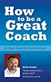 img - for How to be a Great Coach: Brilliant Coaching Conversations: What they are and how to have them - an essential coaching guide: 1 by Martin Goodyer (26-Mar-2014) Paperback book / textbook / text book