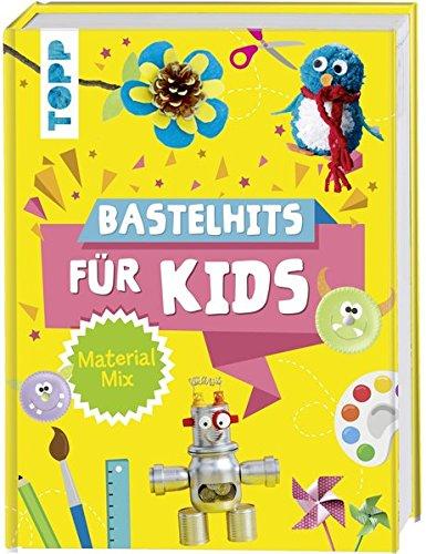 Bastelhits für Kids Material-Mix: Die schönsten Bastelideen für Kinder ab 4 Jahren