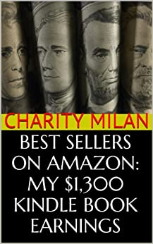 Best Sellers on Amazon: My $1,300 Kindle Book Earnings - PLUS, Secret Ways To Find Amazon eBook Authors Making ~$350+ Per Day and Steal Their Sales Tricks by [Milan, Charity]